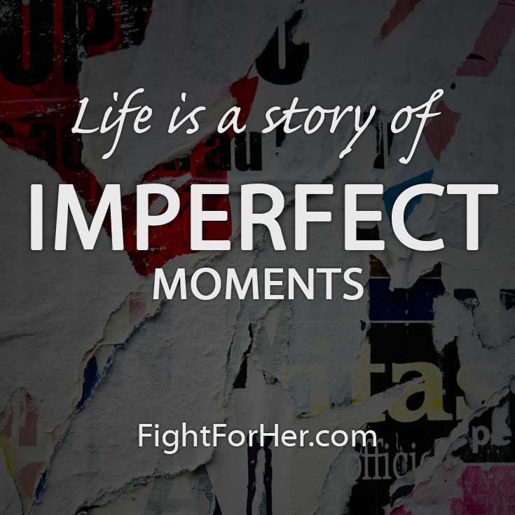 Life is a story of imperfect moments